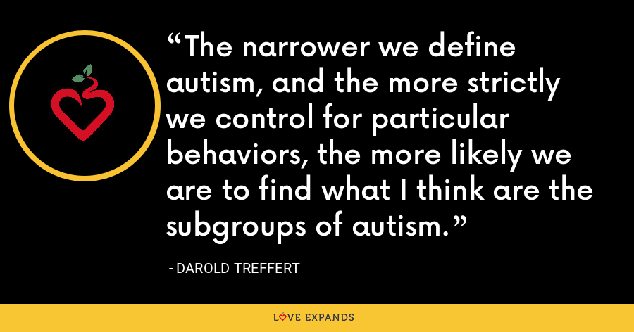 The narrower we define autism, and the more strictly we control for particular behaviors, the more likely we are to find what I think are the subgroups of autism. - Darold Treffert