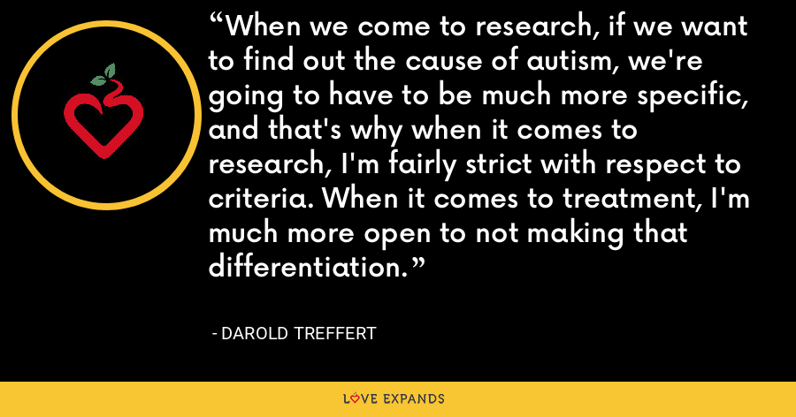 When we come to research, if we want to find out the cause of autism, we're going to have to be much more specific, and that's why when it comes to research, I'm fairly strict with respect to criteria. When it comes to treatment, I'm much more open to not making that differentiation. - Darold Treffert
