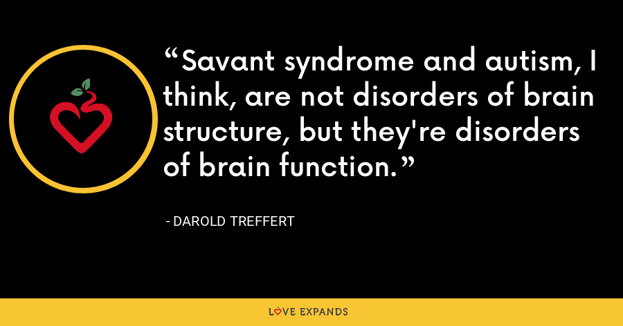Savant syndrome and autism, I think, are not disorders of brain structure, but they're disorders of brain function. - Darold Treffert