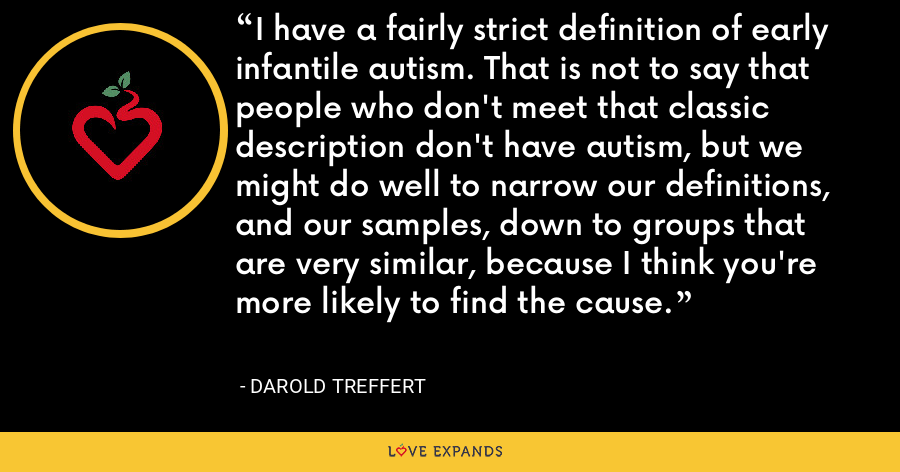 I have a fairly strict definition of early infantile autism. That is not to say that people who don't meet that classic description don't have autism, but we might do well to narrow our definitions, and our samples, down to groups that are very similar, because I think you're more likely to find the cause. - Darold Treffert