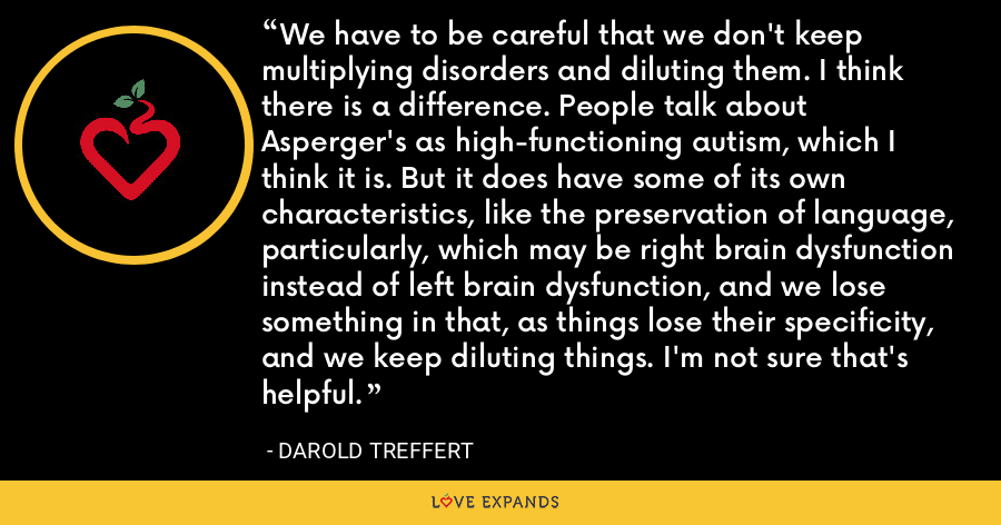 We have to be careful that we don't keep multiplying disorders and diluting them. I think there is a difference. People talk about Asperger's as high-functioning autism, which I think it is. But it does have some of its own characteristics, like the preservation of language, particularly, which may be right brain dysfunction instead of left brain dysfunction, and we lose something in that, as things lose their specificity, and we keep diluting things. I'm not sure that's helpful. - Darold Treffert