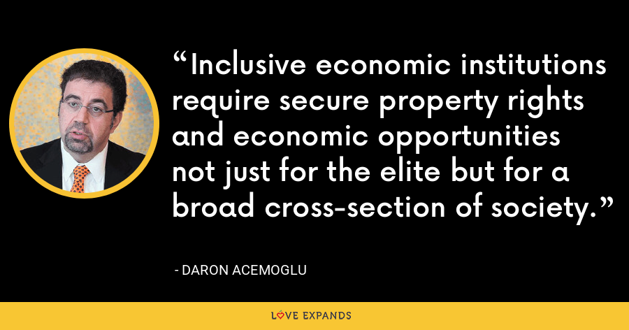 Inclusive economic institutions require secure property rights and economic opportunities not just for the elite but for a broad cross-section of society. - Daron Acemoglu