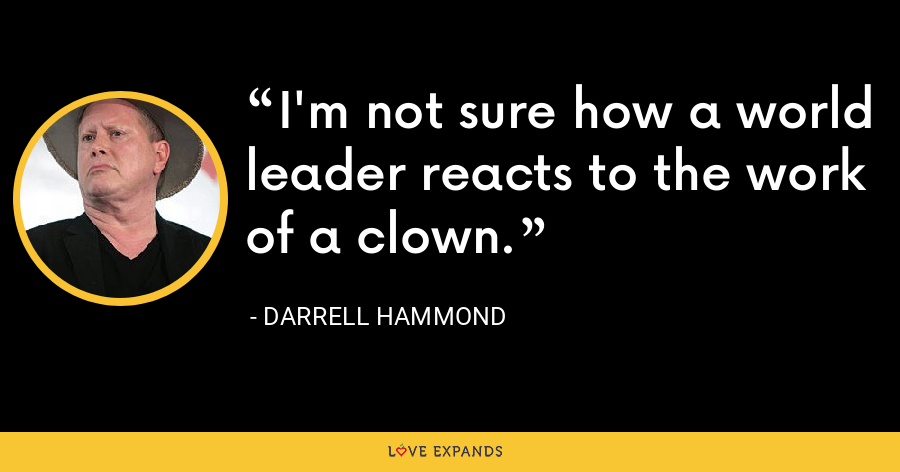 I'm not sure how a world leader reacts to the work of a clown. - Darrell Hammond