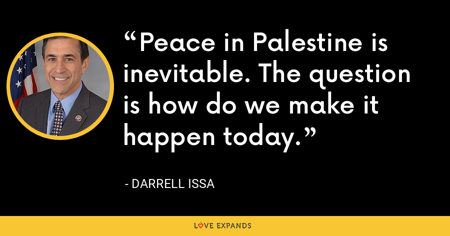 Peace in Palestine is inevitable. The question is how do we make it happen today. - Darrell Issa