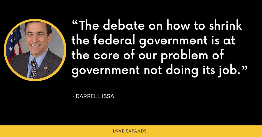 The debate on how to shrink the federal government is at the core of our problem of government not doing its job. - Darrell Issa