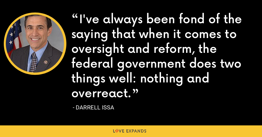 I've always been fond of the saying that when it comes to oversight and reform, the federal government does two things well: nothing and overreact. - Darrell Issa