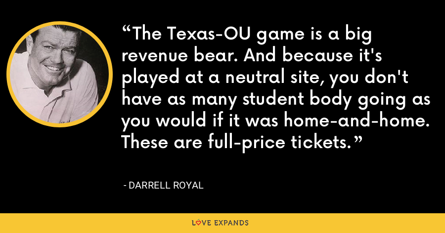 The Texas-OU game is a big revenue bear. And because it's played at a neutral site, you don't have as many student body going as you would if it was home-and-home. These are full-price tickets. - Darrell Royal