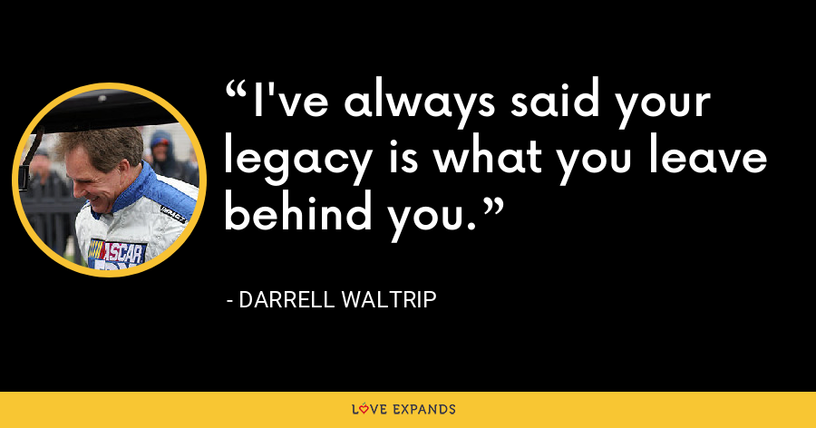 I've always said your legacy is what you leave behind you. - Darrell Waltrip