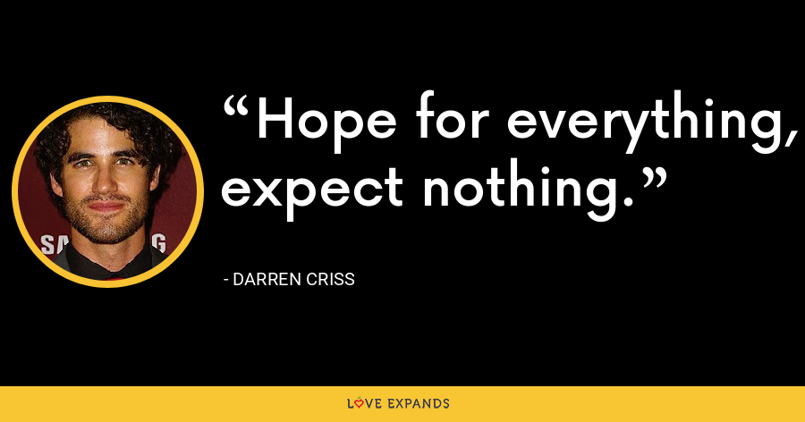 Hope for everything, expect nothing. - Darren Criss