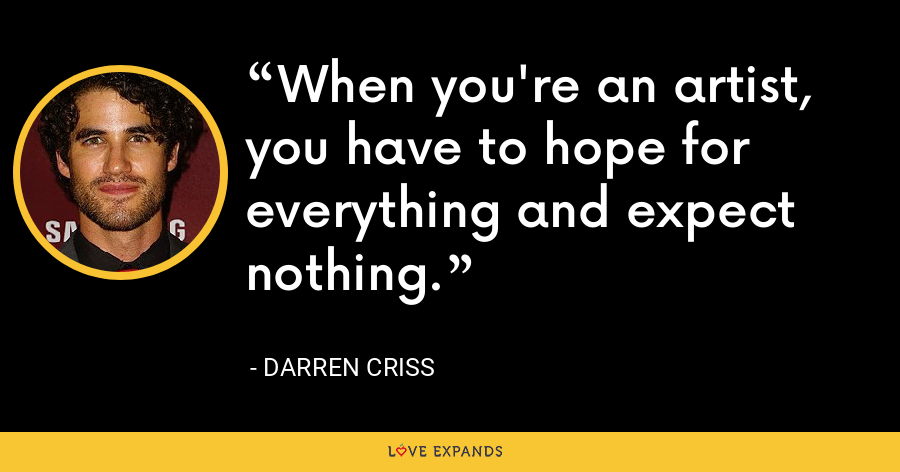 When you're an artist, you have to hope for everything and expect nothing. - Darren Criss
