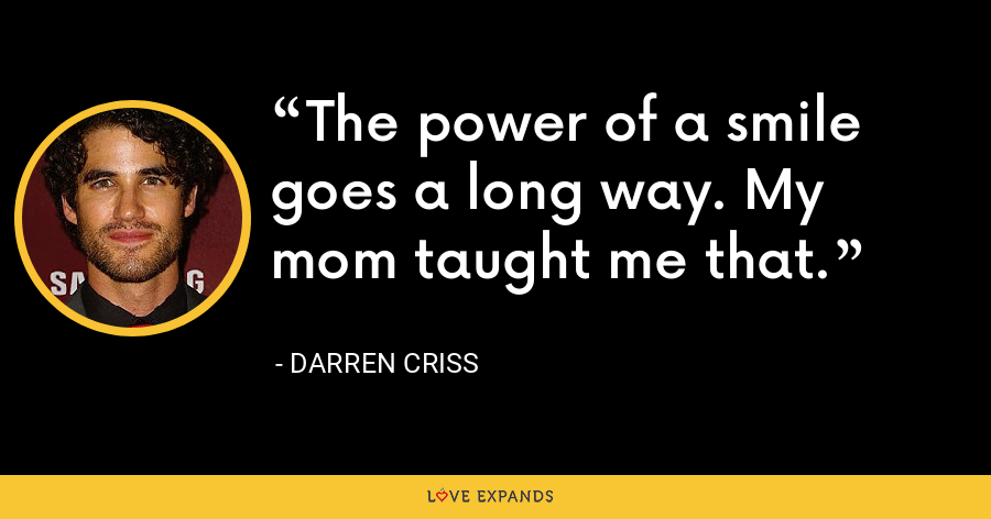 The power of a smile goes a long way. My mom taught me that. - Darren Criss