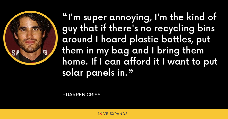 I'm super annoying, I'm the kind of guy that if there's no recycling bins around I hoard plastic bottles, put them in my bag and I bring them home. If I can afford it I want to put solar panels in. - Darren Criss