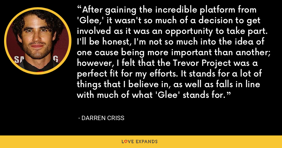 After gaining the incredible platform from 'Glee,' it wasn't so much of a decision to get involved as it was an opportunity to take part. I'll be honest, I'm not so much into the idea of one cause being more important than another; however, I felt that the Trevor Project was a perfect fit for my efforts. It stands for a lot of things that I believe in, as well as falls in line with much of what 'Glee' stands for. - Darren Criss