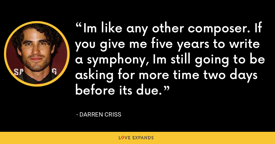 Im like any other composer. If you give me five years to write a symphony, Im still going to be asking for more time two days before its due. - Darren Criss