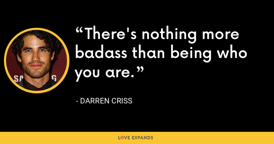There's nothing more badass than being who you are. - Darren Criss
