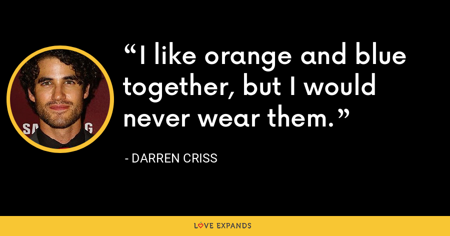 I like orange and blue together, but I would never wear them. - Darren Criss