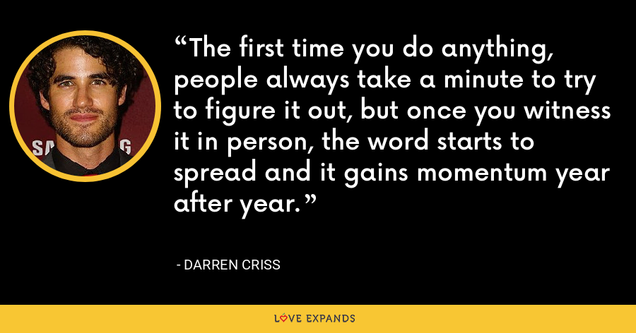 The first time you do anything, people always take a minute to try to figure it out, but once you witness it in person, the word starts to spread and it gains momentum year after year. - Darren Criss