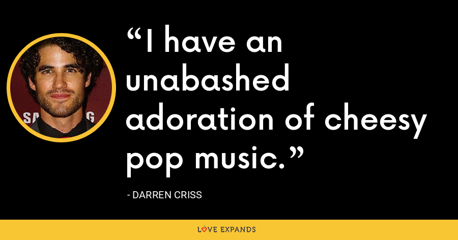 I have an unabashed adoration of cheesy pop music. - Darren Criss