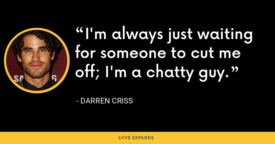 I'm always just waiting for someone to cut me off; I'm a chatty guy. - Darren Criss