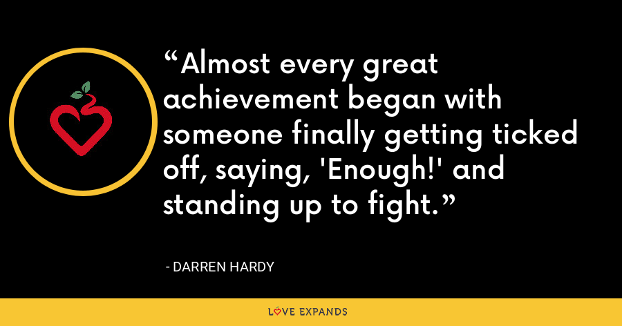 Almost every great achievement began with someone finally getting ticked off, saying, 'Enough!' and standing up to fight. - Darren Hardy