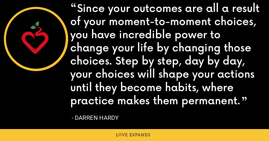 Since your outcomes are all a result of your moment-to-moment choices, you have incredible power to change your life by changing those choices. Step by step, day by day, your choices will shape your actions until they become habits, where practice makes them permanent. - Darren Hardy