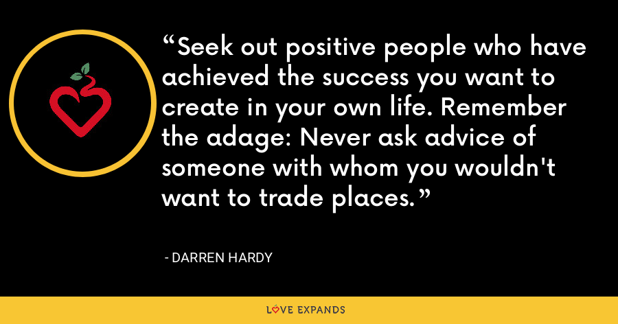 Seek out positive people who have achieved the success you want to create in your own life. Remember the adage: Never ask advice of someone with whom you wouldn't want to trade places. - Darren Hardy