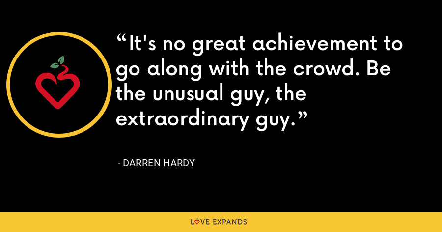 It's no great achievement to go along with the crowd. Be the unusual guy, the extraordinary guy. - Darren Hardy