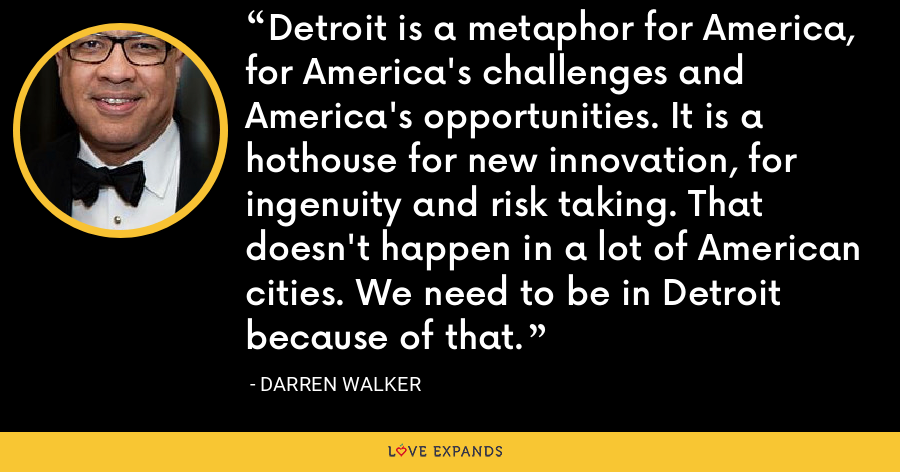 Detroit is a metaphor for America, for America's challenges and America's opportunities. It is a hothouse for new innovation, for ingenuity and risk taking. That doesn't happen in a lot of American cities. We need to be in Detroit because of that. - Darren Walker