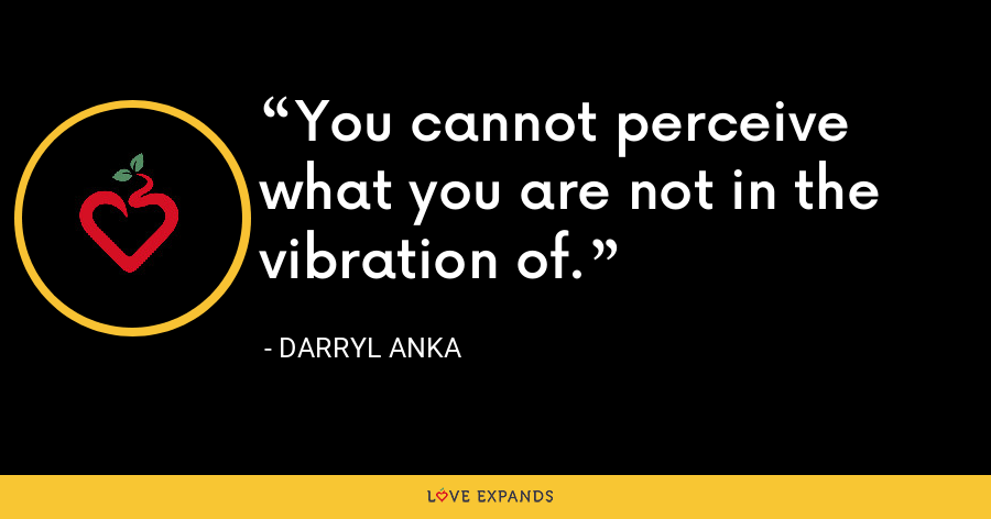 You cannot perceive what you are not in the vibration of. - Darryl Anka