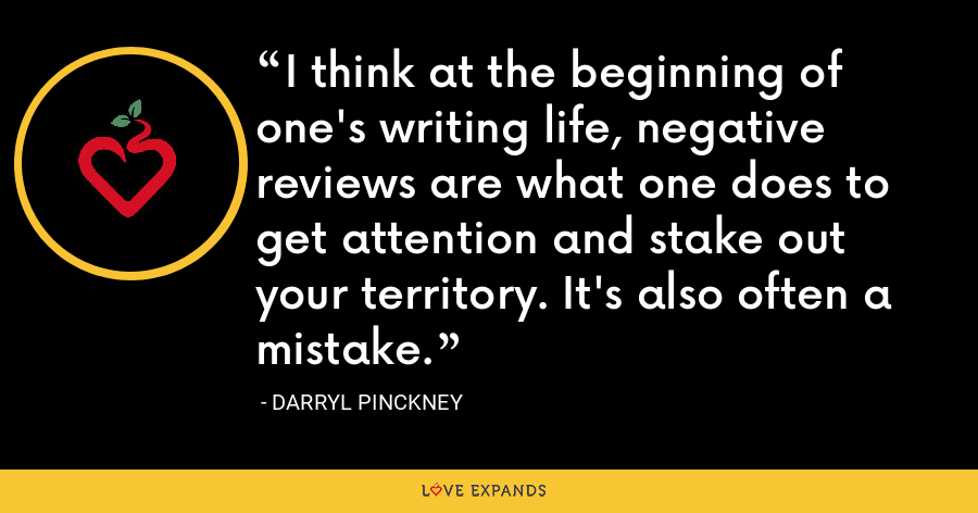 I think at the beginning of one's writing life, negative reviews are what one does to get attention and stake out your territory. It's also often a mistake. - Darryl Pinckney