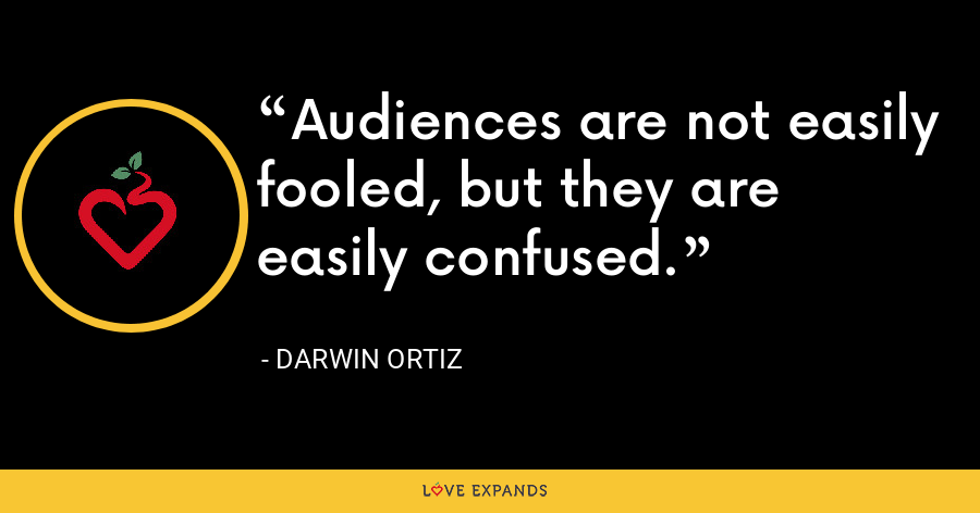 Audiences are not easily fooled, but they are easily confused. - Darwin Ortiz