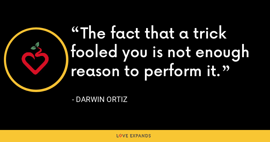 The fact that a trick fooled you is not enough reason to perform it. - Darwin Ortiz