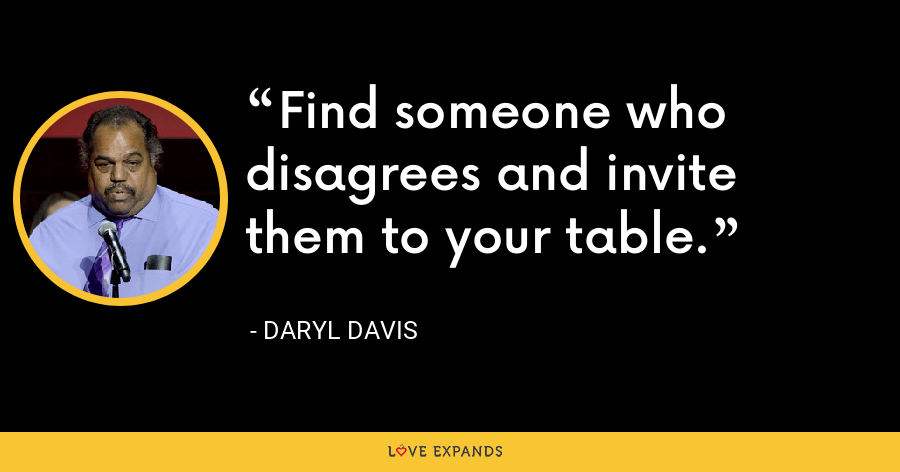 Find someone who disagrees and invite them to your table. - Daryl Davis