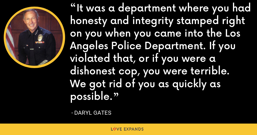 It was a department where you had honesty and integrity stamped right on you when you came into the Los Angeles Police Department. If you violated that, or if you were a dishonest cop, you were terrible. We got rid of you as quickly as possible. - Daryl Gates