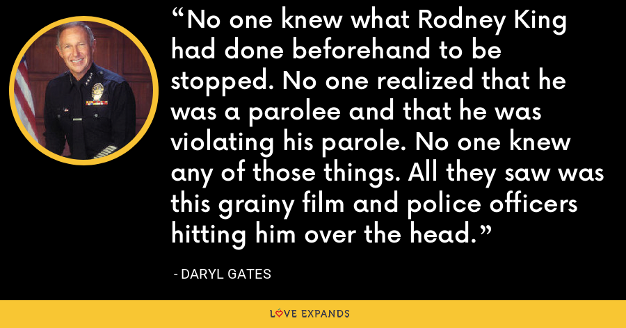 No one knew what Rodney King had done beforehand to be stopped. No one realized that he was a parolee and that he was violating his parole. No one knew any of those things. All they saw was this grainy film and police officers hitting him over the head. - Daryl Gates