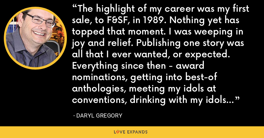 The highlight of my career was my first sale, to F&SF, in 1989. Nothing yet has topped that moment. I was weeping in joy and relief. Publishing one story was all that I ever wanted, or expected. Everything since then - award nominations, getting into best-of anthologies, meeting my idols at conventions, drinking with my idols at conventions - has been wonderful, but it's all gravy. - Daryl Gregory