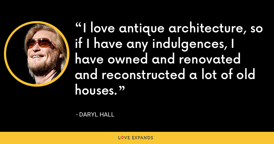 I love antique architecture, so if I have any indulgences, I have owned and renovated and reconstructed a lot of old houses. - Daryl Hall