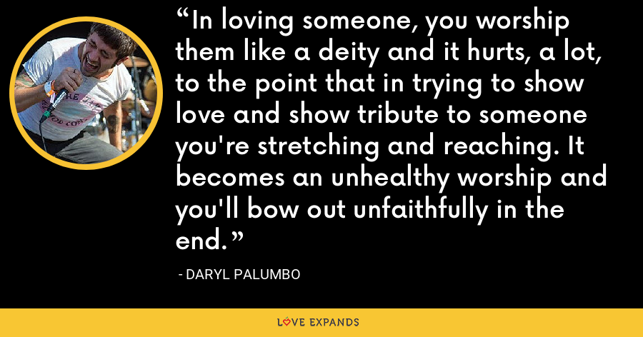 In loving someone, you worship them like a deity and it hurts, a lot, to the point that in trying to show love and show tribute to someone you're stretching and reaching. It becomes an unhealthy worship and you'll bow out unfaithfully in the end. - Daryl Palumbo