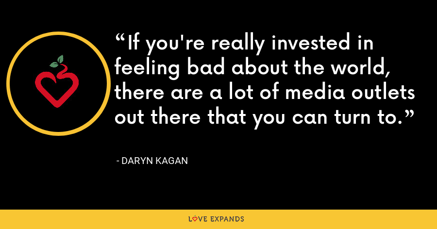 If you're really invested in feeling bad about the world, there are a lot of media outlets out there that you can turn to. - Daryn Kagan