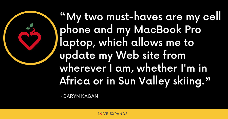 My two must-haves are my cell phone and my MacBook Pro laptop, which allows me to update my Web site from wherever I am, whether I'm in Africa or in Sun Valley skiing. - Daryn Kagan