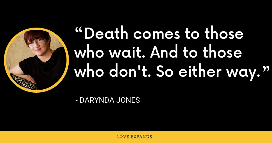 Death comes to those who wait. And to those who don't. So either way. - Darynda Jones