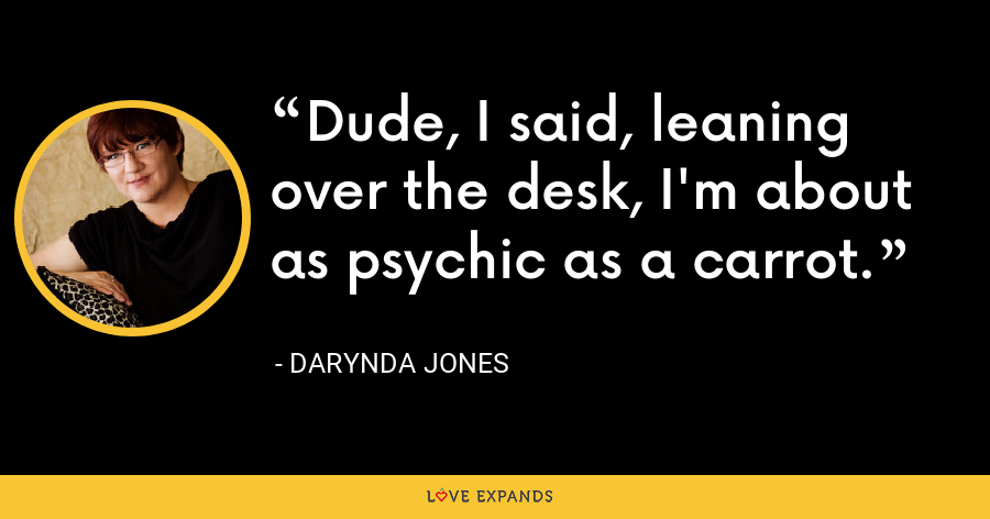 Dude, I said, leaning over the desk, I'm about as psychic as a carrot. - Darynda Jones