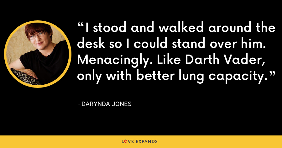 I stood and walked around the desk so I could stand over him. Menacingly. Like Darth Vader, only with better lung capacity. - Darynda Jones