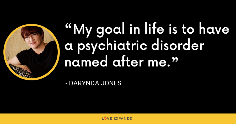 My goal in life is to have a psychiatric disorder named after me. - Darynda Jones