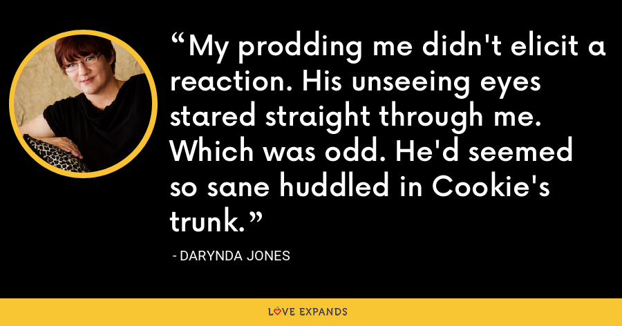 My prodding me didn't elicit a reaction. His unseeing eyes stared straight through me. Which was odd. He'd seemed so sane huddled in Cookie's trunk. - Darynda Jones