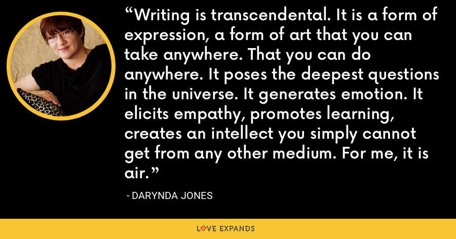 Writing is transcendental. It is a form of expression, a form of art that you can take anywhere. That you can do anywhere. It poses the deepest questions in the universe. It generates emotion. It elicits empathy, promotes learning, creates an intellect you simply cannot get from any other medium. For me, it is air. - Darynda Jones