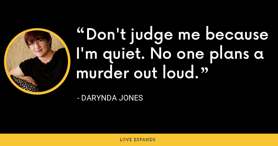 Don't judge me because I'm quiet. No one plans a murder out loud. - Darynda Jones