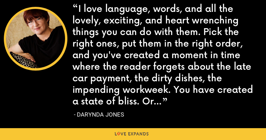 I love language, words, and all the lovely, exciting, and heart wrenching things you can do with them. Pick the right ones, put them in the right order, and you've created a moment in time where the reader forgets about the late car payment, the dirty dishes, the impending workweek. You have created a state of bliss. Or negligence, depending on your perspective. - Darynda Jones