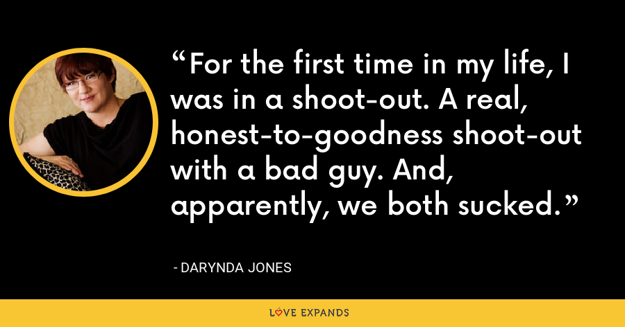 For the first time in my life, I was in a shoot-out. A real, honest-to-goodness shoot-out with a bad guy. And, apparently, we both sucked. - Darynda Jones