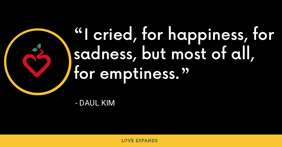 I cried, for happiness, for sadness, but most of all, for emptiness. - Daul Kim